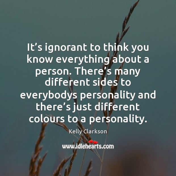 It's ignorant to think you know everything about a person. There' Image