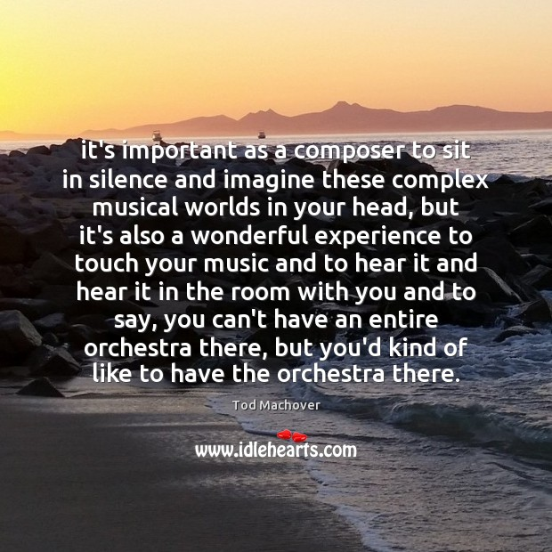 It's important as a composer to sit in silence and imagine these Tod Machover Picture Quote