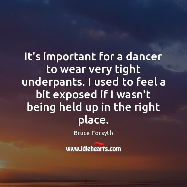It's important for a dancer to wear very tight underpants. I used Bruce Forsyth Picture Quote