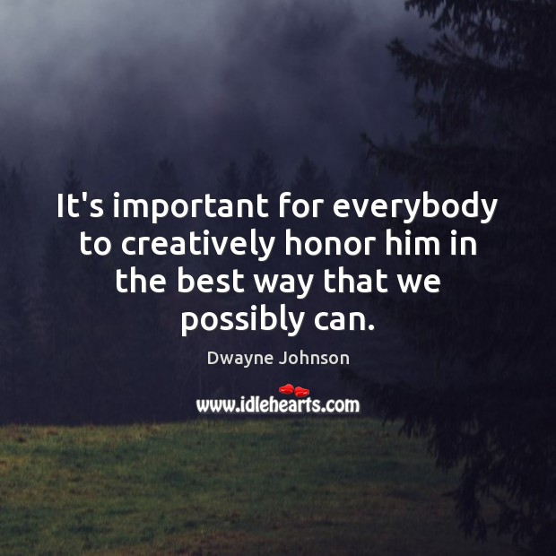 It's important for everybody to creatively honor him in the best way that we possibly can. Dwayne Johnson Picture Quote