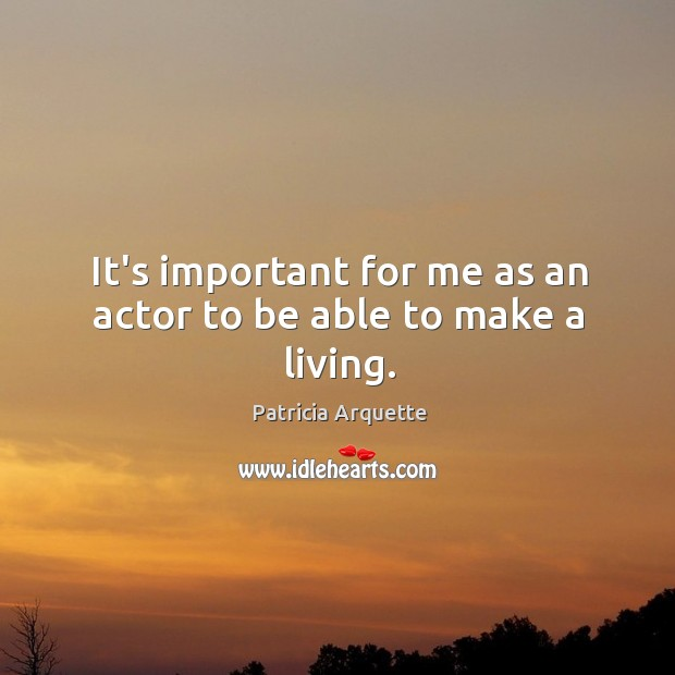 It's important for me as an actor to be able to make a living. Image