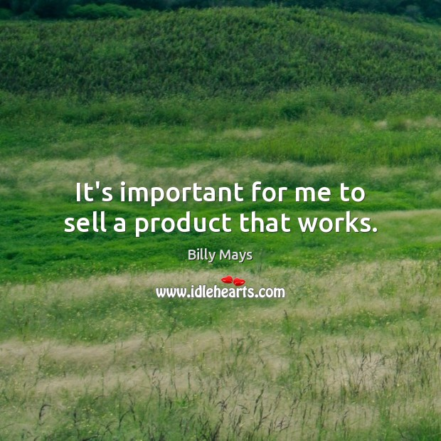 Image, It's important for me to sell a product that works.