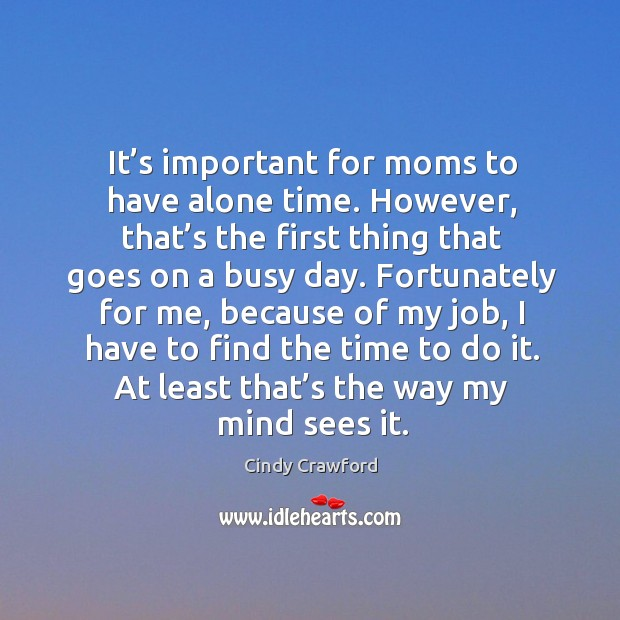 It's important for moms to have alone time. Cindy Crawford Picture Quote