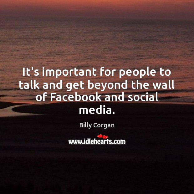 It's important for people to talk and get beyond the wall of Facebook and social media. Social Media Quotes Image