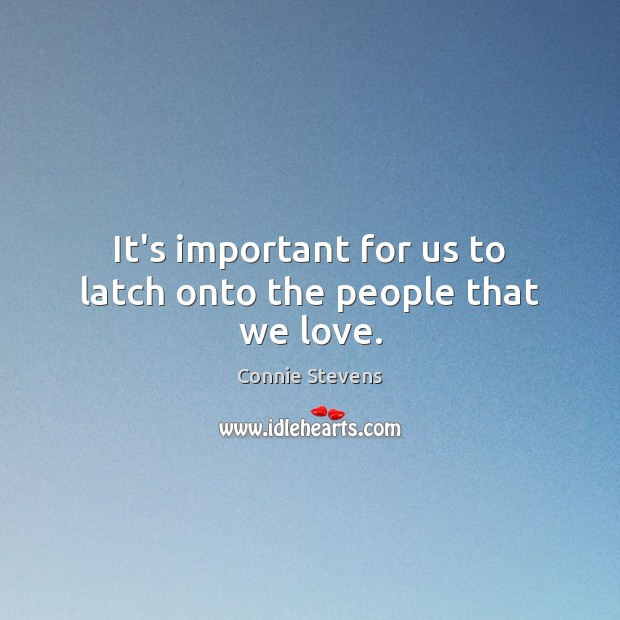 It's important for us to latch onto the people that we love. Image