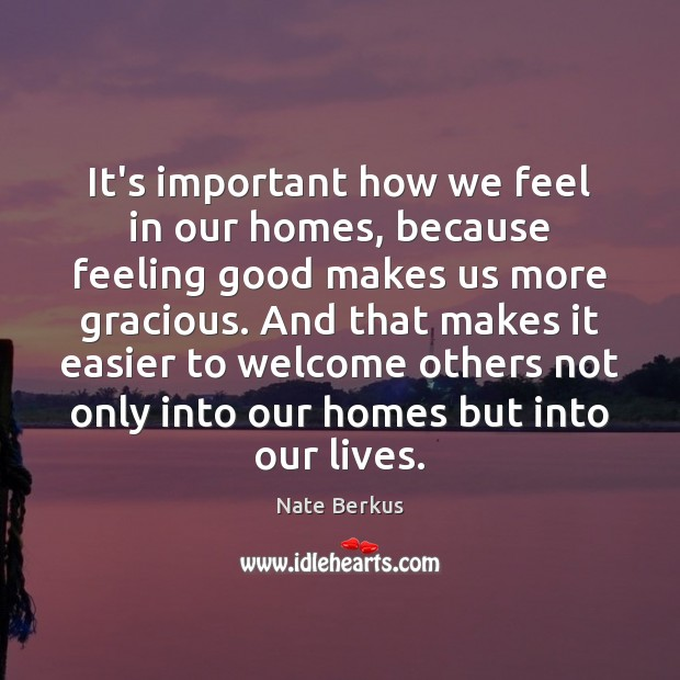 It's important how we feel in our homes, because feeling good makes Nate Berkus Picture Quote