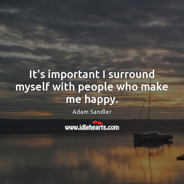 It's important I surround myself with people who make me happy. Image