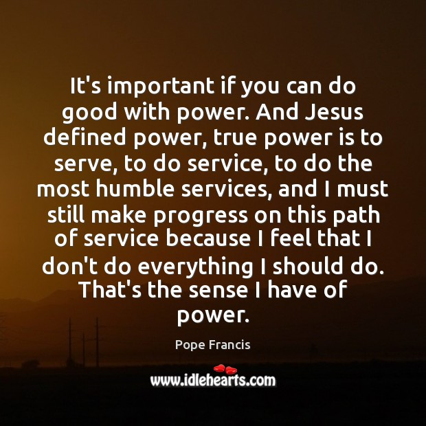 It's important if you can do good with power. And Jesus defined Pope Francis Picture Quote