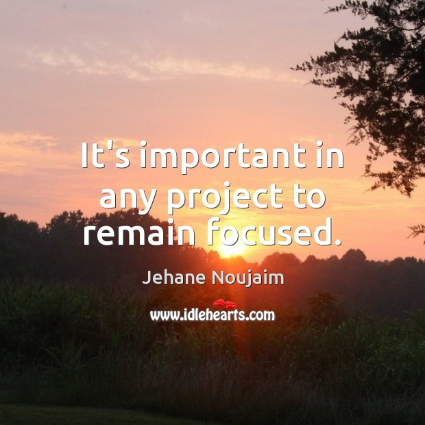 It's important in any project to remain focused. Image