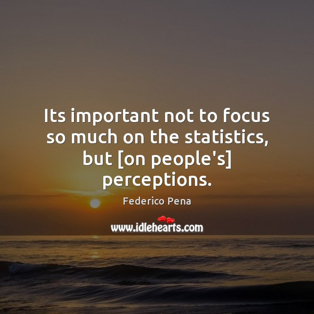 Its important not to focus so much on the statistics, but [on people's] perceptions. Image