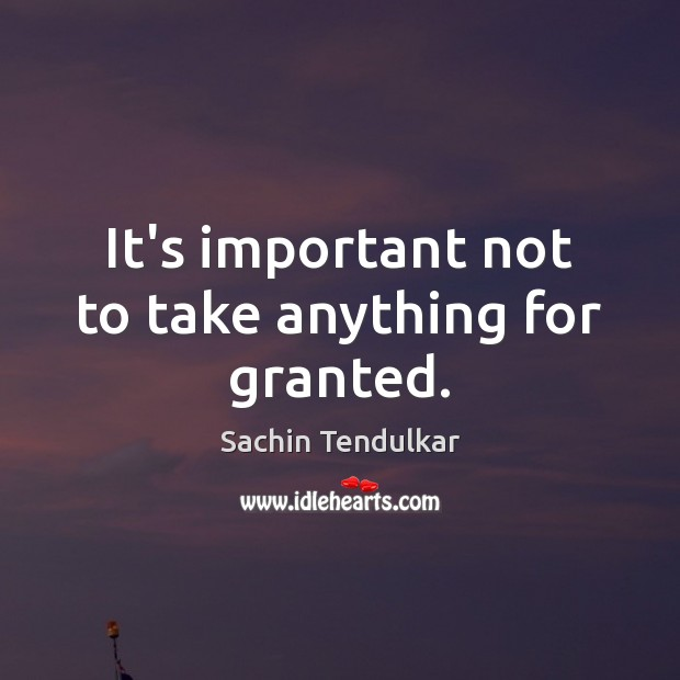 It's important not to take anything for granted. Image