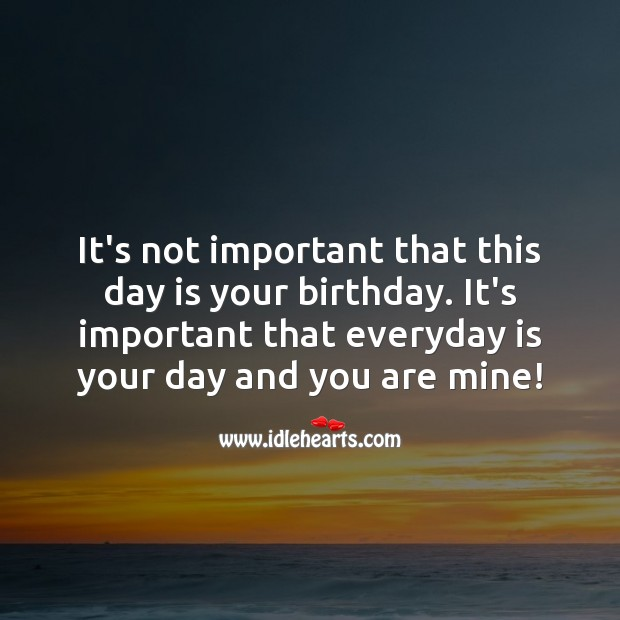 It's important that everyday is your day and you are mine! Birthday Love Messages Image