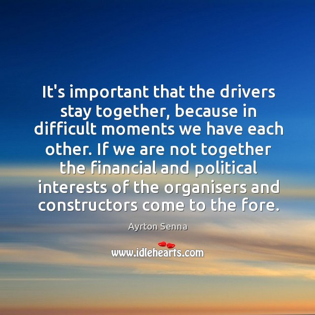 It's important that the drivers stay together, because in difficult moments we Ayrton Senna Picture Quote