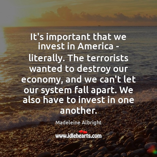 It's important that we invest in America – literally. The terrorists wanted Madeleine Albright Picture Quote