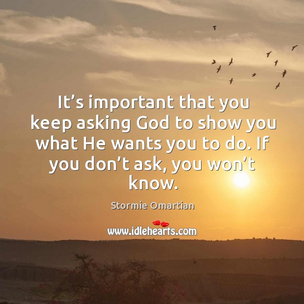 It's important that you keep asking God to show you what Stormie Omartian Picture Quote