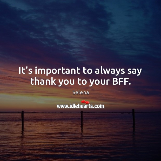 It's important to always say thank you to your BFF. Selena Picture Quote