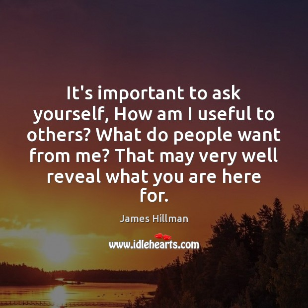 It's important to ask yourself, How am I useful to others? What James Hillman Picture Quote