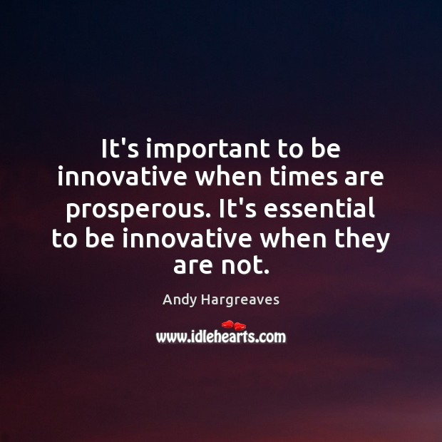 It's important to be innovative when times are prosperous. It's essential to Image