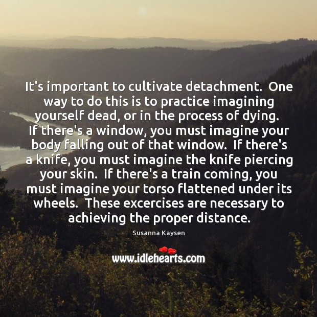 It's important to cultivate detachment.  One way to do this is to Susanna Kaysen Picture Quote
