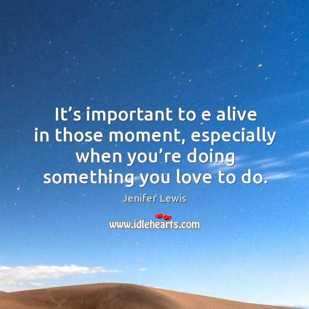 It's important to e alive in those moment, especially when you're doing something you love to do. Jenifer Lewis Picture Quote