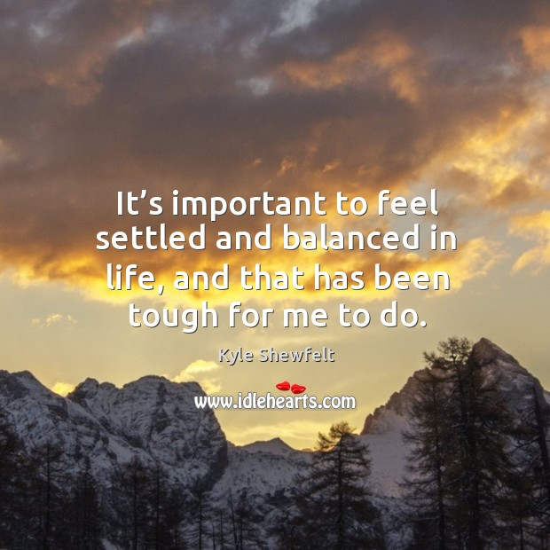 It's important to feel settled and balanced in life, and that has been tough for me to do. Image