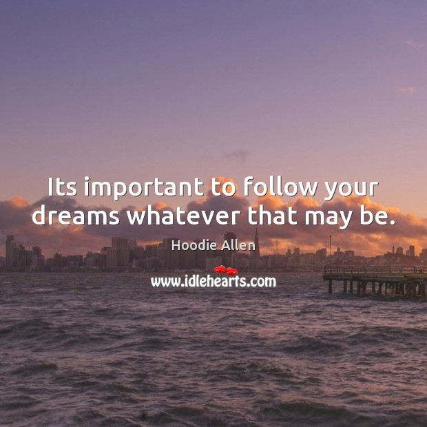 Its important to follow your dreams whatever that may be. Image
