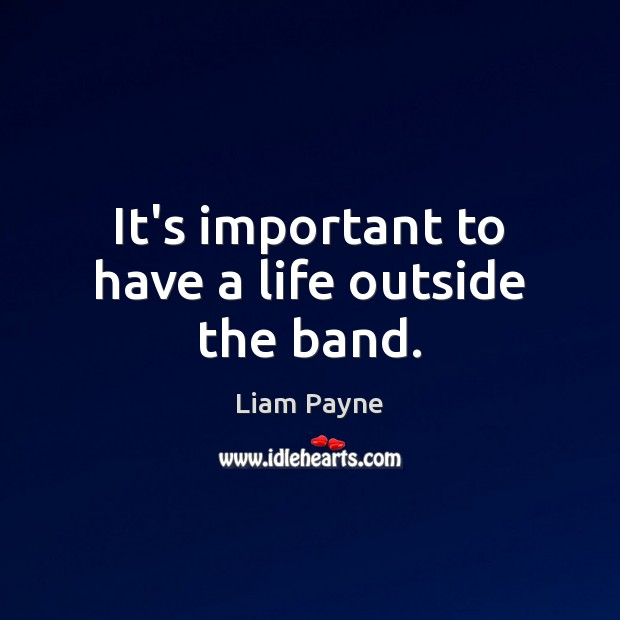It's important to have a life outside the band. Image