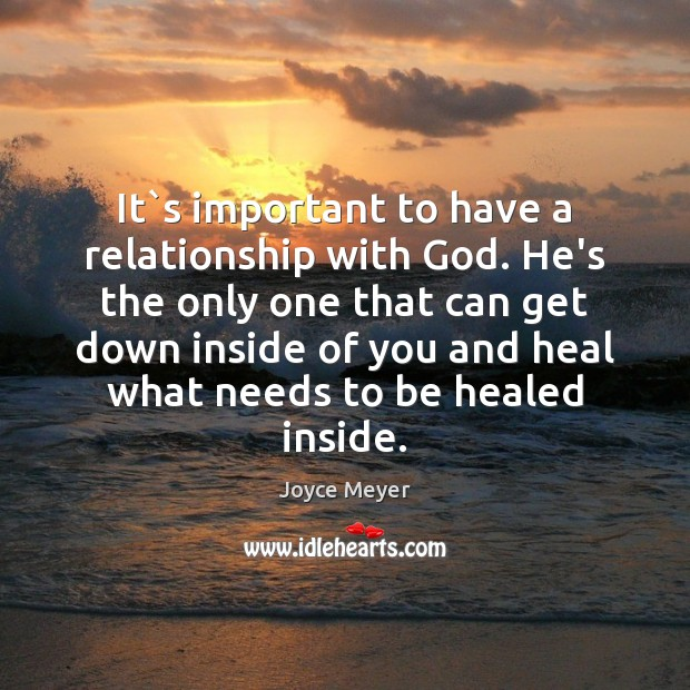 It`s important to have a relationship with God. He's the only Joyce Meyer Picture Quote