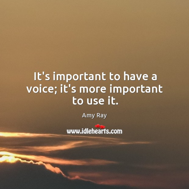 It's important to have a voice; it's more important to use it. Image
