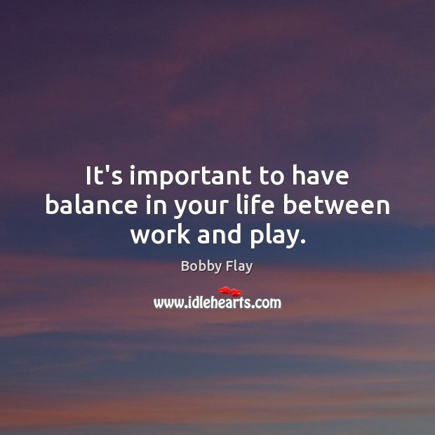 It's important to have balance in your life between work and play. Bobby Flay Picture Quote