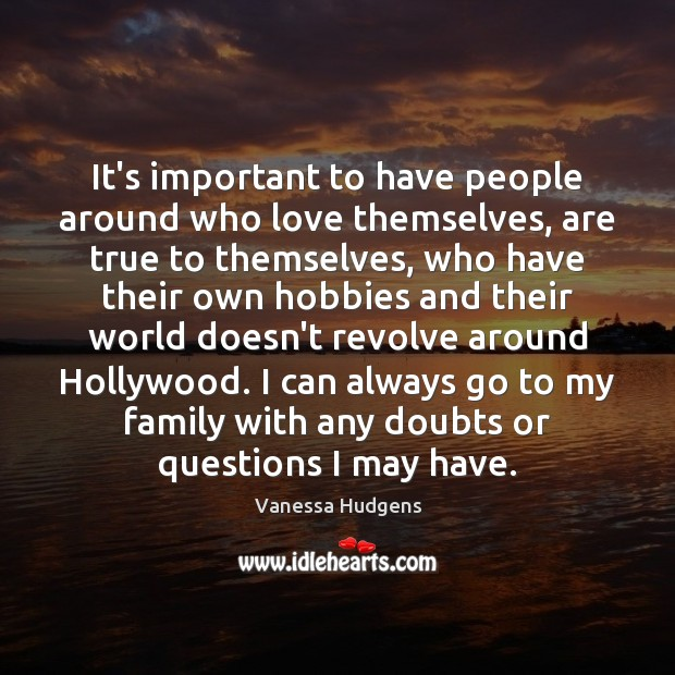 It's important to have people around who love themselves, are true to Vanessa Hudgens Picture Quote