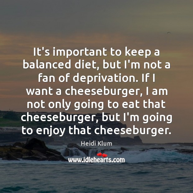 It's important to keep a balanced diet, but I'm not a fan Image