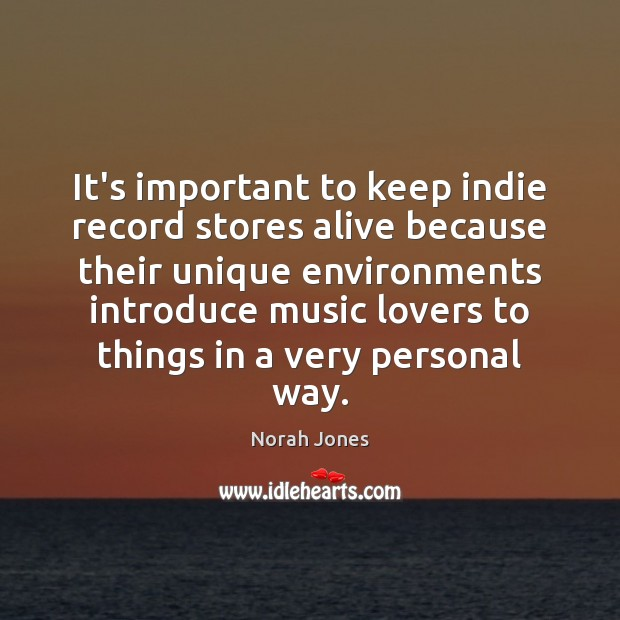 It's important to keep indie record stores alive because their unique environments Norah Jones Picture Quote