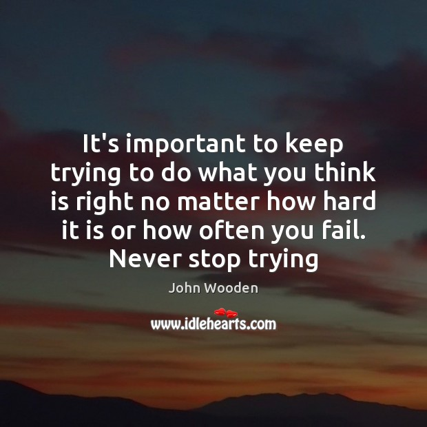 It's important to keep trying to do what you think is right John Wooden Picture Quote