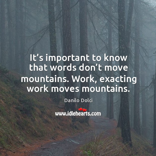 It's important to know that words don't move mountains. Work, exacting work moves mountains. Image