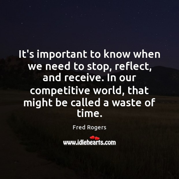 It's important to know when we need to stop, reflect, and receive. Fred Rogers Picture Quote
