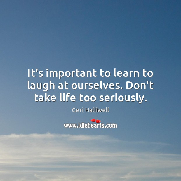 It's important to learn to laugh at ourselves. Don't take life too seriously. Geri Halliwell Picture Quote