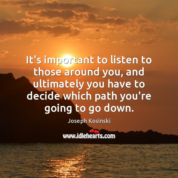 It's important to listen to those around you, and ultimately you have Image