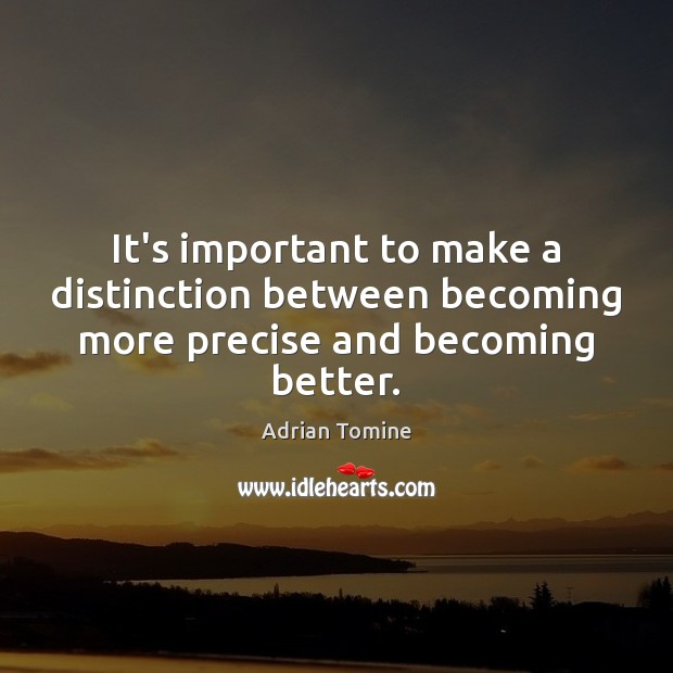It's important to make a distinction between becoming more precise and becoming better. Adrian Tomine Picture Quote
