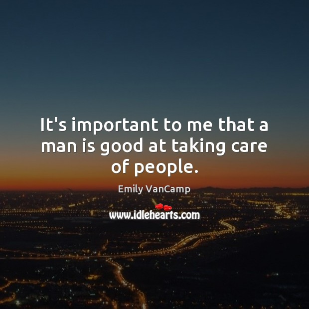 It's important to me that a man is good at taking care of people. Emily VanCamp Picture Quote