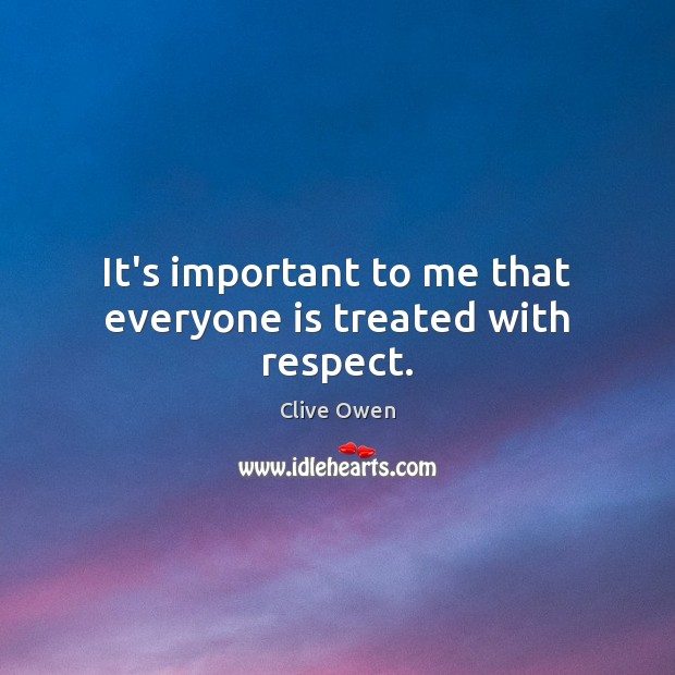 It's important to me that everyone is treated with respect. Clive Owen Picture Quote