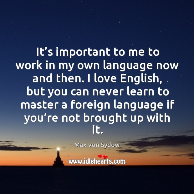 It's important to me to work in my own language now and then. Image