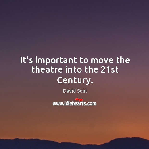 It's important to move the theatre into the 21st century. David Soul Picture Quote