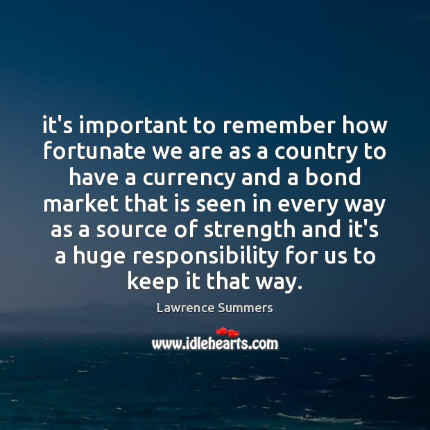 It's important to remember how fortunate we are as a country to Lawrence Summers Picture Quote