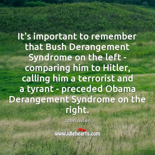 It's important to remember that Bush Derangement Syndrome on the left – John Avlon Picture Quote
