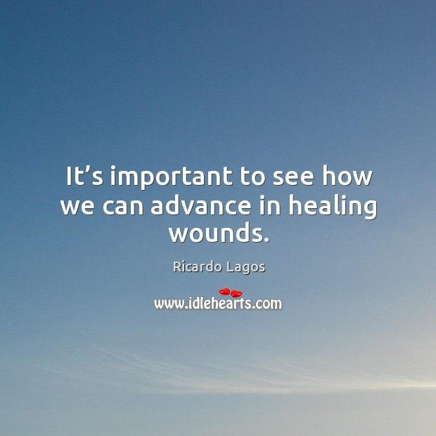 It's important to see how we can advance in healing wounds. Ricardo Lagos Picture Quote