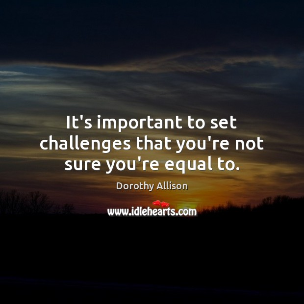 It's important to set challenges that you're not sure you're equal to. Image