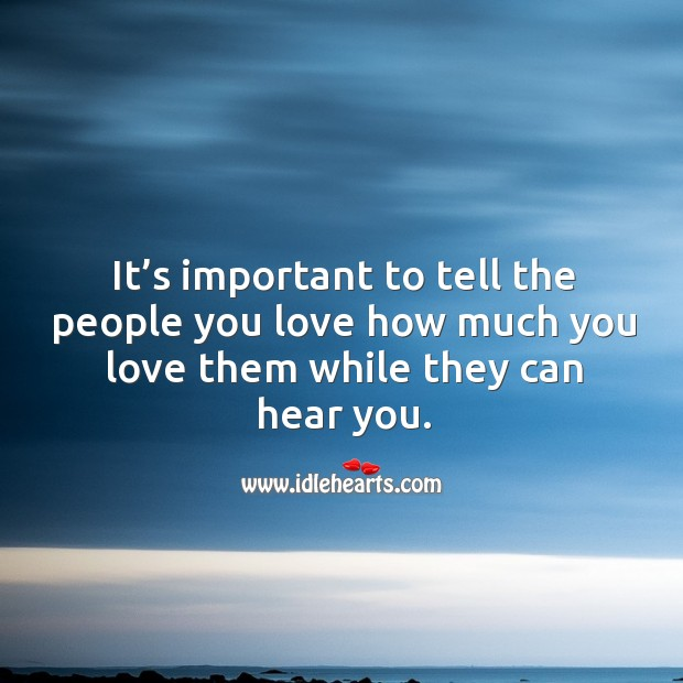 It's important to tell the people you love how much you love them while they can hear you. Image