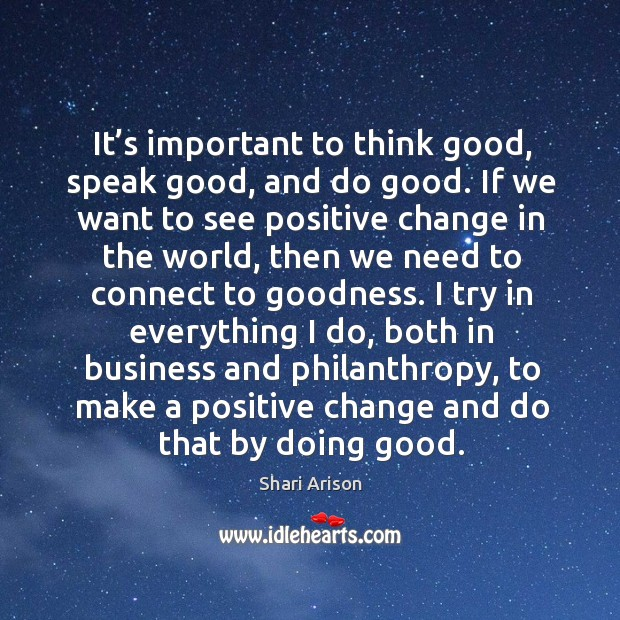 It's important to think good, speak good, and do good. If Shari Arison Picture Quote
