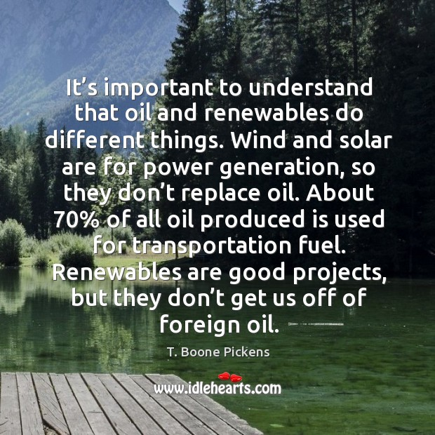 It's important to understand that oil and renewables do different things. T. Boone Pickens Picture Quote